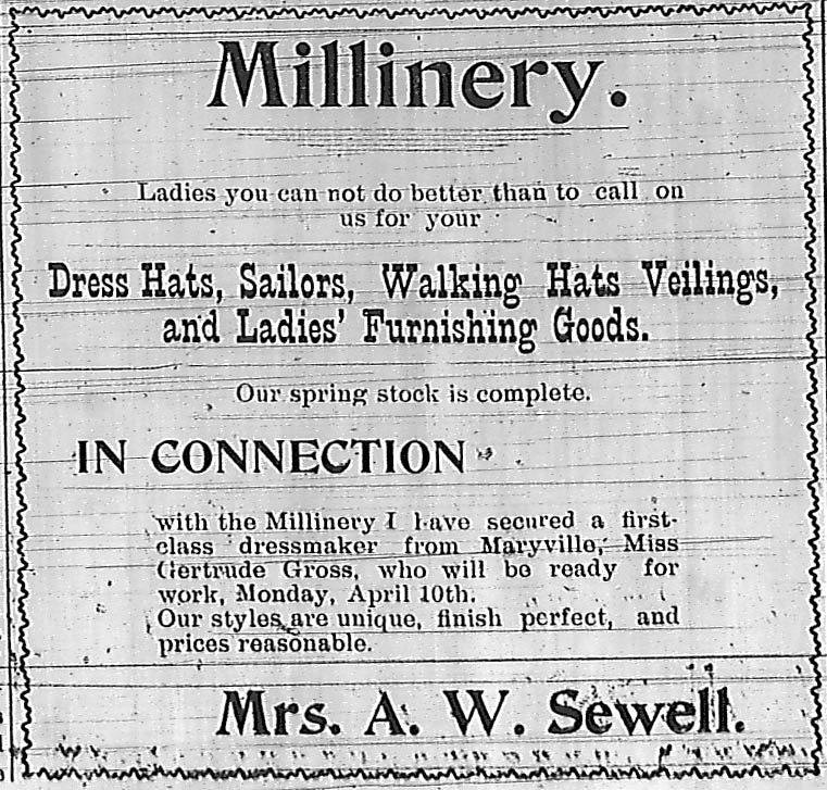 Millinery.  Ladies you can not do better than to call on us for your Dress Hats, Sailors, Walking Hats, Veilings, and Ladies' Furnishing Goods.  Mrs. A. W. Sewell.