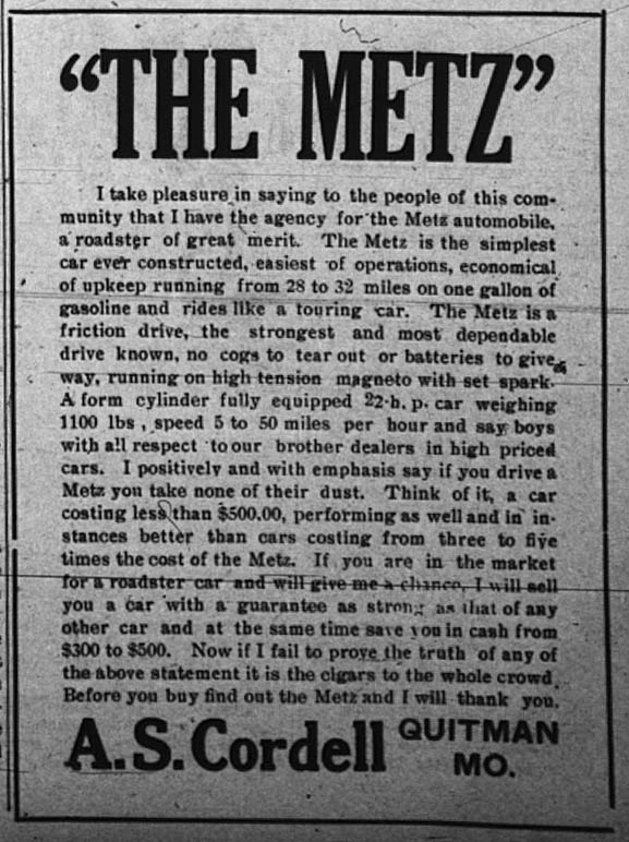 """The Metz"" I take pleasure in saying to the people of this community that I have the agency for the Metz automobile, a roadster of great merit.  The Metz is the simplest car ever constructed, easiest of operations, economical of upkeep running from 28 to 32 miles on one gallow of gasoline and rides like a touring car.  The Metz is a friction drive, the strongest and most dependable drive known, no cogs to tear out or batteries to give way, running on high tension magneto with set spark.  A form cylinder fully equipped 22 h.p. car weighing 1100 lbs, speed 5 to 50 miles per hour and say boys with all respect to our brother dealers in high priced cars.  I positively and with emphasis say if you drive a Metz you take none of their dust.  Think of it, a car costing less than $500.00, performing as well and in instances better than cars costing from three to five times the cost of the Metz.  If you are in the market for a roadster car and will give me a chance, I will sell you a car with a guarantee as strong as that of any other car and at the same time save you in cash from $300 to $500.  Now if I fail to prove the truth of any of the above statement it is the cigars to the whole crowd.  Before you buy find out the Metz and I will thank you. A. S. Cordell, Quitman, Mo."