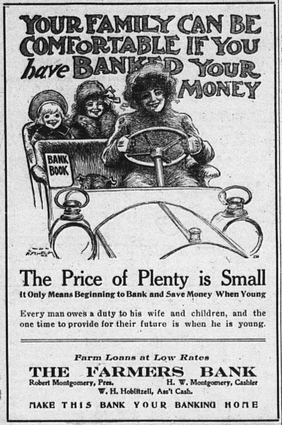 Your Family Can Be Comfortable If You Have Banked Your Money.  The Price of Plenty is Small.  It Only Means Beginning to Bank and Save Money When Young.  Every man owes a duty to his wife and children, and the one time to provide for their future is when he is young.  Farm Loans at Low Rates.  The Farmers Bank.  Robert Montgomery, President.  H. W. Montgomery, Cashier.  W. H. Hoblitzell, Assistant Cashier.  Make this bank your banking home.