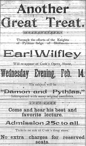 """""""Another Great Treat.  Through the efforts of the Knights of Pythias lodge of Skidmore, Earl Wilfley Will re-appear at Cook's Opera House, Wednesday Evening, Feb. 14.  His subject will be """"Damon and Pythias,"""" interspersed with many original anecdotes.  Come and hear his best and favorite lecture.  Admission 25c to all.  Tickets on sale at Cook's drug store.  No extra charges for reserved seats."""
