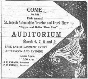 "Come to the Fifth Annual St. Joseph Automobile, Tractor and Truck Show. ""Bigger and Better Than Ever.""  Auditorium, March 6, 7, 8 and 9.  Free entertainment every afternoon and evening. Doors open 10:30 a.m.  S. R. Farmer, President.  F. E. French, Secretary."