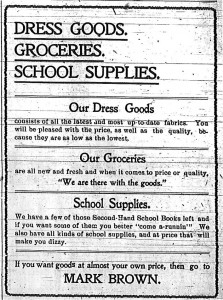 "Dress goods.  Groceries.  School supplies.  Our dress goods consists of all the latest and most up-to-date fabrics.  You will be pleased with the price, as well as the quality, because they are as low as the lowest.  Our groceries are all new and fresh and when it comes to price or quality, ""We are there with the goods.""  School supplies.  We have a few of those second hand school books left and if you want some of them you better ""come a-runnin'.""  We also have all kinds of school supplies, and at price that will make you dizzy.  If you want goods at almost your own price, then go to Mark Brown."