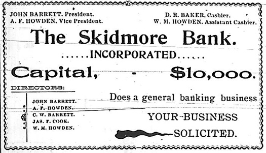 The Skidmore Bank, Incorporated.  Capital, $10,000.  Directors:  John Barrett, President.  A. F. Howden, Vice President.  W. M. Howden, Assistant Cashier, James F. Cook, C. W. Barrett.  D. R. Baker, Cashier.  Does a general banking business.  Your business solicited.
