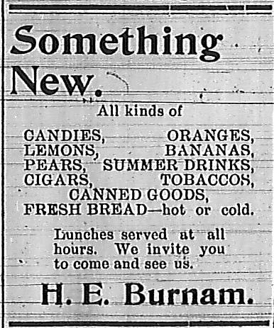 Something New.  All kinds of candies, lemons, pears, cigars, oranges, bananas, summer drinks, tobaccos, canned goods, fresh bread - hot or cold.  Lunches served at all hours.  We invite you to come and see us.  H. E. Burnam.