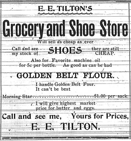 E. E. Tilton's Grocery and Shoe Store will sell as cheap as ever.  Call and see my stock of shoes, they are still cheap.  Also for favorite machine oil for 5c per bottle.  As good as can be had Golden Belt Flour.  I handle Golden Belt Flour.  It can't be beat.  Morning Star, $1.00 per sack.  I will give highest market price for butter and eggs.  Call and see me, Yours for Prices, E. E. Tilton.