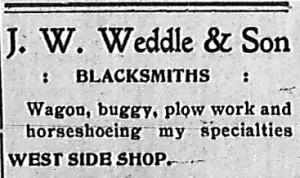 J. W. Weddle & Son, Blacksmiths.  Wagon, buggy, plow work and horseshoeing my specialties.  West Side Shop.