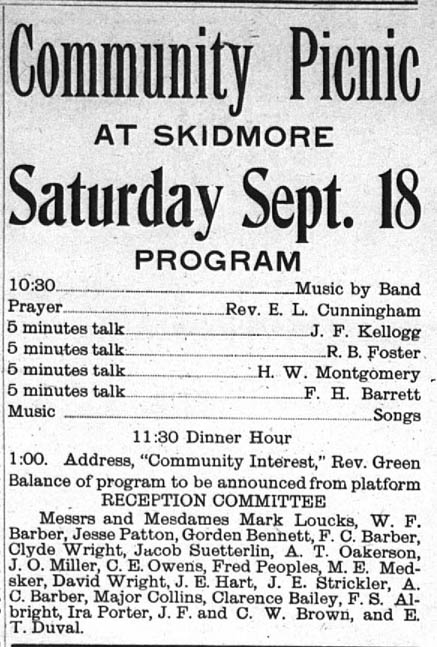 "Community Picnic at Skidmore Saturday, Sept. 18.  Program:  10:30 - Music by Band.  Prayer - Rev. E. L. Cunningham.  5 minutes talk - J. F. Kellogg.  5 minutes talk - R. B. Foster.  5 minutes talk - H. W. Montgomery.  5 minutes talk - F. H. Barrett.  Music - Songs.  11:30 Dinner Hour.  1:00 Address, ""Community Interest,"" by Rev. Green.  Balance of program to be announced from platform.  Reception Committee:  Messrs. and Mesdames Mark Loucks, W. F. Barber, Jesse Patton, Gordon Bennett, F. C. Barber, Clyde Wright, Jacob Suetterlin, A. T. Oakerson, J. O. Miller, C. E. Owens, Pred Peoples, M. E. Medsker, David Wright, J. E. Hart, J. E. Strickler, A. C. Barber, Major Collins, Clarence Bailey, F. S. Albright, Ira Porter, J. F. and C. W. Brown, and E. T. Duval."