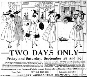 Advertisement for Barrett Mercantile Company. Two Days Only, Friday and Saturday, September 28 and 29. On the above dates we will have on display an extensive offering of Ladies, Misses and Childrens Coats. We feel a just pride in the fact that we have held several successful sales adn we feel that this one will be no exception inasmuch as the line will be newer and better than ever before. Redfern garments are quality built garments, guaranteed in every way. In this garment you will discover the season's very latest mmodels at a price far below the prices asked by the city stores. We want that you should make a special effort to see this line. We will take great care to show you each number. Remember the dates, Friday and Saturday, September 28 and 29. Terms Cash. Try our methods. Satisfaction Guaranteed. Barrett Mercantile Company, The Store of the People. S & H Stamps.