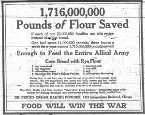 """1,716,000,000 pounds of flour saved if each of our 22,000,000 families use this recipe instead of white bread.  One loaf saves 11,000,000 pounds; three loaves a week for a year means 1,716,000,000 pounds saved!  Enough to feed the entire Allied Army.  Corn Bread with Rye Flour recipe:  1 cup corn meal, 1 cup rye flour, 2 tablespoons sugar, 5 teaspoons Dr. Price's Baking Powder, 1 teaspoon salt, 1 cup milk, 1 egg, 2 tablespoons shortening.  Barley flour or oat flour may be used instead of rye flour with equally good results.  Sift dry ingredients into bowl; add milk, beaten egg and melted shortening.  Stir well.  Put into greased pan, allow to stand in warm place 20 to 25 minutes and bake in moderate oven 40 to 45 minutes.  New Red, White and Blue booklet, """"Best War Time Recipes,"""" containing many other recipes for making delicious and wholesome wheat saving foods, mailed free.  Dr. Price's Cream Baking Powder, 1013 Independence Boulevard, Chicago.  Food Will Win the War."""