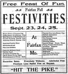 "Advertisement for the Fairfax Fall Festivities. Free Feast of Fun. Fairfax Fall Festivities, Sept. 23, 24, 25. At Fairfax, Mo. Mayor Reed, of Kansas City. Judge Gantt, of Jefferson City. Miss Bowers, of Burlington, Ia. Senator Kennish, Mound City. Attorney Howell, Kansas City. Stock and Poultry Show. Horticultural and Fine Arts Exhibits. Cameron Military Bans. Fairfax Band. Kempton Komedy Ko. Opera House Every Night. Entertainment of Every Kind. Twenty Free Acts Every Day. Balloon Ascensions. Slide for Life. The Flying Linsons. Lorenzo Bros. Whirling Ladder. Spanish Rings. Ferris Wheel. Flying Trapeze Performers. Acrobats. Jugglers. Contortionists. Wire Walkers. Magicians. High Class Tent Shows. Contests of All Kinds. Excursion Rates. Everybody Welcome. Admission free. Premium lists mailed free on request. ""Hit the Pike."""