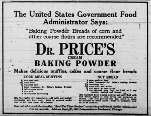 "The United States Government Food Administrator Says:  ""Baking Powder Breads of corn and other coarse flours are recommended.""  Dr. Price's Cream Baking Powder makes delicious muffins, cakes and coarse flour breads.  Corn Meal Muffins recipe, Nut Bread recipe.  Our red, white and blue booklet, ""Best War Time Recipes"" containing additional similar recipes, sent free on request."