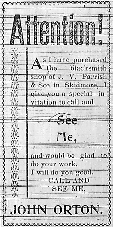 """Advertisement from the Skidmore Standard, """"Attention.  As I have purchased the blacksmith shop of J. V. Parrish & Son in Skidmore, I give you a special invitation to call and see me, and would be glad to do your work.  I will do you good.  Call and see me.  John Orton."""""""