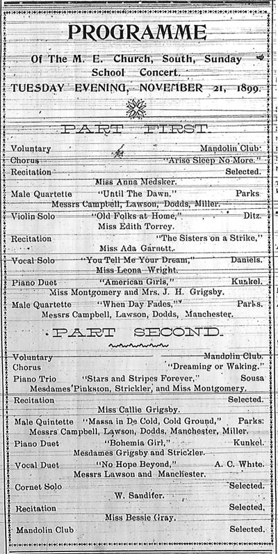 "Programme of the M. E. Church, South, Sunday School Concert, Tuesday Evening, November 21, 1899.  Part First:  Voluntary, Mandolin Club.  Chorus, ""Aries Sleep No More.""  Recitation, Miss Anna Medsker.  Male Quartette, ""Until the Dawn,"" Messrs Campbell, Lawson, Dodds, Miller.  Violin Solo, ""Old Folks at Home,"" Miss Edith Torrey.  Recitation, The Sisters on a Strike,"" Miss Ada Garnett.  Vocal Solo, ""You Tell Me Your Dream,"" Miss Leona Wright.  Piano Duet, ""American Girls,"" Miss Montgomery and Mrs. J. H. Grigsby.  Male Quartette, ""When Day Fades,"" Messrs Campbell, Lawson, Dodds, Manchester.  Part Second:  Voluntary, Mandolin Club.  Chorus, ""Dreaming or Walking.""  Piano Trio, Stars and Stripes Forever, Mesdames Pinkston, Strickler, and Miss Montgomery.  Recitation, Miss Callie Grigsby.  Male Quintette, ""Massa in De Cold, Cold Ground,"" Messrs Campbell, Lawson, Dodds, Manchester, Miller.  Piano Duet, ""Bohemia Girl,"" Mesdames Grigsby and Strickler.  Vocal Duet, ""No Hope Beyond,"" Messrs Lawson and Manchester.  Cornet Solo, W. Sandifer.  Recitation, Miss Bessie Gray."