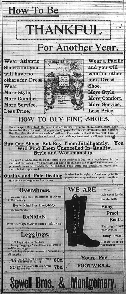 "Ad for Sewell Bros. & Montgomery, ""How to be Thankful for Another Year.  Wear Atlantic Shoes and you will have no others for dress wear.  More style, more comfort, more service, less price.  Wear a Pacific and you will want no other for a dress shoe.  How to buy fine shoes.  Do not expect them to do the same kind of service required of a heavy plow shoe.  Remember the extra cost of the goods only pays for extra style, fit and comfort.  Recollect that the shoes are made of leather.  That water will wet it, fire will burn it, chemical action will harden and crack it, adn with any treatment it will soon wear out.  Buy our shoes, but buy them intelligently.  You will find them unexcelled in quality, style and workmanship.  The spirit of aggressiveness manifested in our business is due to a confidence in the merits of our goods.  We know that our shoes are intrinsically as good value as can be procured, hence our confidence.  A business built upon any foundation other than merit is built upon sand.  Quality and fair dealing is what has brought our business up to its present standing and we expect to continue this policy as long as we keep our store.  Overhoes.  We carry the best assortment of Overs in the country.  Every kind for everybody.  Banigan.  The best on earth for the money.  Leggings.  Knit leggings for children.  Jersey leggings for children and women different lengths.  Duck leggings for men - all fasteners - all lengths.  45 pairs childrens low overs size from 12 to 2 1/2 - 60 cents.  30 pairs women's buckle overs round toe, 75 cents.  We are sole agent for the Lambertville snag proof boots.  The original and only genuine snag proof rubber boot on the market.  Yours for footwear, Sewell Bros. & Montgomery."""