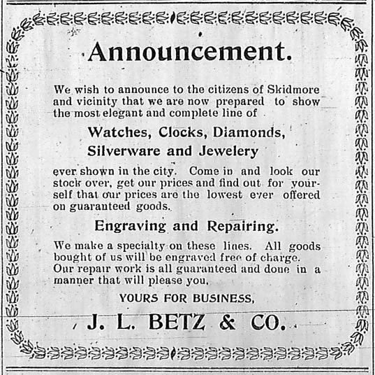 Announcement. We wish to announce to the citizens of Skidmore and vicinity that we are now prepared to show the most elegant and complete line of watches, clocks, diamonds, silverware and jewelery ever shown in the city. Come in and look our stock over, get our prices and find out for yourself that our prices are the lowest ever offered on guaranteed goods. Engraving and repairing. We make a specialty on these lines. All goods bought of us will be engraved free of charge. Our repair work is all guaranteed and done in a manner that will please you. Yours for business, J. L. Betz & Co.