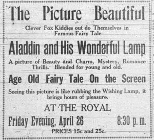 The Picture Beautiful.  Clever Fox Kiddies out do Themselves in Famous Fairy Tale Aladdin and His Wonderful Lamp.  A picture of Beauty and Charm, Mystery, Romance, Thrills. Blended for young and old.  Age old fairy tale on the screen.  Seeing this picture is like rubbing the Wishing Lamp, it brings hours of pleasure.  At The Royal.  Friday Evening, April 26.  8:30 p.m.  Prices 15 cents and 25 cents.