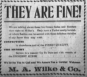 They are fine!  We are talking about those Ice Cream Sodas and Sundaes they make at Wilke's.  They have a Parlor neatly furnished where Ladies can be served with these delicious dainties of any flavor they may wish. Confections in abundance and of the finest quality.  The hungry served in a manner up to date and with viands of the choicest kinds.  We invite you to call and we assure you a cordial welcome.  M. A. Wilke & Co.
