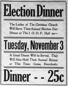 Election Dinner. The Ladies of the Christian Church will serve their annual Election Day Dinner at the I. O. O. F. Hall on Tuesday, November 3. A good dinner will be served. They will also hold their annual Bazaar at this time. Come, everybody. Dinner 25 cents.