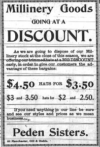Millinery Goods going at a discount.  As we are going to dispose of our Millinery stock at the close of this season, we are offering our trimmed hats at a big discount early, in order to give our customers the advantage of these bargains:  $4.50 hats for $3.50.  $3 and 3.50 hats for $2 and 2.50.  If you need anything in our line be sure and see our styles and prices as we mean business.  Peden Sisters.  At Manchester, Gill & Dodds.