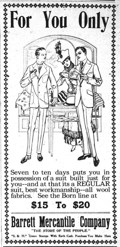 """For You Only.  Seven to ten days puts you in possession of a suit built just for you -- and at that its a REGULAR suit, best workmanship -- all wool fabrics.  See the Born line at $15 to $10.  Barrett Mercantile Company, """"The Store of the People.""""  """"S. & H."""" Green Stamps with Each Cash Purchase You Make Here."""