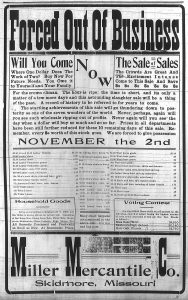 """Forced out of business. Will you come where one dollar does the work of two? Buy now for future needs. You owe it to yourself and your family. Now the sale of sales. The crowds are great and the excitement intense. Come to this sale and save $s. [The ad goes on to list prices on sale items and says """"We are forced to give possession November the 2nd."""" The ad also reports a sale of household goods for the Millers and reports the results of the voting contest for a piano. Miss Bess Worl won the contest."""