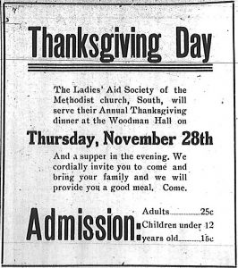 Thanksgiving Day. The Ladies' Aid Society of the Methodist church, South, will serve their Annual Thanksgiving dinner at the Woodman Hall on Thursday, November 28th. And a supper in the evening. We cordially invite you to come and bring your family and we will provide you a good meal. Come. Admission: Adults - 25 cents. Children under 12 years old - 15 cents.