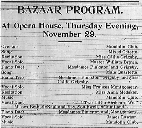 "Bazaar Program.  At Opera House, Thursday Evening, November 29.  Overture - Mandolin Club. Song - Mixed Octette. Recitation - Miss Callie Grigsby. Vocal Solo - Master William Brown.  Piano Duet - Mesdames Pinkston and Grigsby. Song - Male Quartette.  Piano Trio - Mesdames Pinkston, Grigsby and Miss Callie Gribsby.  Vocal Solo - Miss Frances Montgomery.  Recitation - Miss Anna Medsker.  Music - Mandolin Club.  Vocal Duet, ""Two Little Birds are We,"" Misses Beth McNaul and Fay Southwell, of Maitland.  Piano Duet - Mesdames Pinkston and Montgomery.  Vocal Solo - James Lawson.  Music - Mandolin Club."