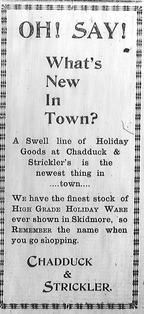 Oh! Say! What's new in town?  A swell line of holiday goods at Chadduck & Strickler's is the newest thing in town.  We have the finest stock of high grade holiday ware ever shown in Skidmore, so remember the name when you go shopping.  Chadduck & Strickler.
