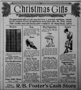 Christmas Gifts. The appreciated gifts are the ones that have a practical usefulness, reminding the recipient of your thoughtfulness many times after the Xmas season. This store has an excellent variety of practical gifts. [The ad goes on to feature cotton blankets, handkerchiefs, Christmas holly boxes, rugs, shoes, dress goods, groceries, men's caps, hand bags, Christmas candies, hosiery, and gloves.] It Pays to Pay Cash - R. B. Foster's Cash Store.