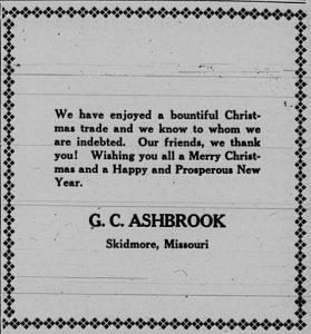 We have enjoyed a bountiful Christmas trade and we know to whom we are indebted.  Our friends, we thank you!  Wishing you all a Merry Christmas and a Happy and Prosperous New Year.  G. C. Ashbrook, Skidmore, Missouri.