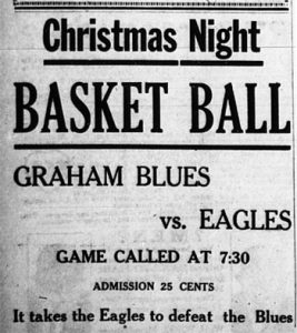 Christmas Night Basket Ball Graham Blues vs. Eagles.  Game called at 7:30.  Admission 25 cents.  It takes the Eagles to defeat the Blues.
