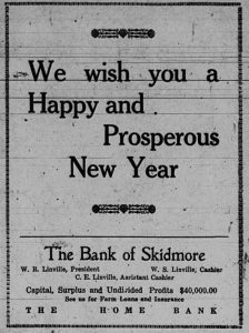 We wish you a happy and prosperous New Year.  The Bank of Skidmore.  W. R. LInville, President.  W. S. LInville, Cashier.  C. E. Linville, Assistant Cashier. Capital, Surplus and Undivided Profits, $40,000.  See us for farm loans and insurance.  The Home Bank.