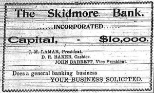 The Skidmore Bank. Incorporated.  Capital, $10,000.  J. M. Lamar, President.  D. R. Baker, Cashier.  John Barrett, Vice President.  Does a general banking business.  Your business solicited.