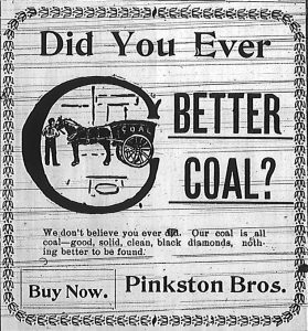"Ad for Pinkston Brothers coal:  ""Did You Ever C [see] better coal?  We don't believe you ever did.  Our coal is all coal -- good, solid, clean, black diamonds, nothing better to be found.  Buy now.  Pinkston Bros."""