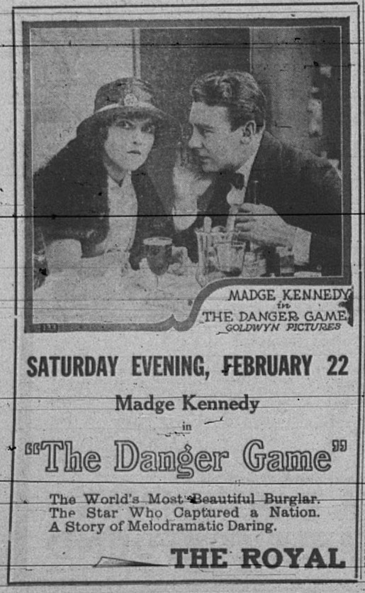 "Madge Kennedy in The Danger Game. Goldwyn Pictures. Saturday evening, February 22. Madge Kennedy in ""The Danger Game."" The world's most beautiful burglar. The star who captured a nation. A story of melodramatic daring. The Royal."