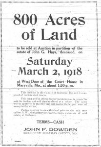 800 Acres of Land to be sold at Auction in partition of the estate of John G. Hays, deceased, on Saturday, March 2, 1918 at West Door of the Court House in Maryville, Mo., at about 1:30 p.m.  This land lies in the vicinity of Skidmore, Mo., and is composed of various sized tracts.  This land will be offered free of incumbrances in tracts to suit the bidders and will then be offered as a whole.  The sales will be approved in the way that will realize the largest sum of money to the estate.  Parties desiring to view this land prior to the sale may call on H. W. Montgomery or Pearl C. Hays, executors of said estate, at Skidmore.  Terms -- Cash.  John F. Dowden, Sheriff of Nodaway County, Mo.