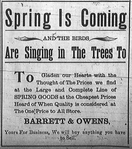 Spring is Coming and the birds are singing in the trees to gladden our hearts with the thought of the prices we find at the large and complete line of spring goods at the cheapest prices heard of when quality is considered at the One Price to All Store.  Barrett & Owens, Yours for Business.  We will buy anything you have to sell.
