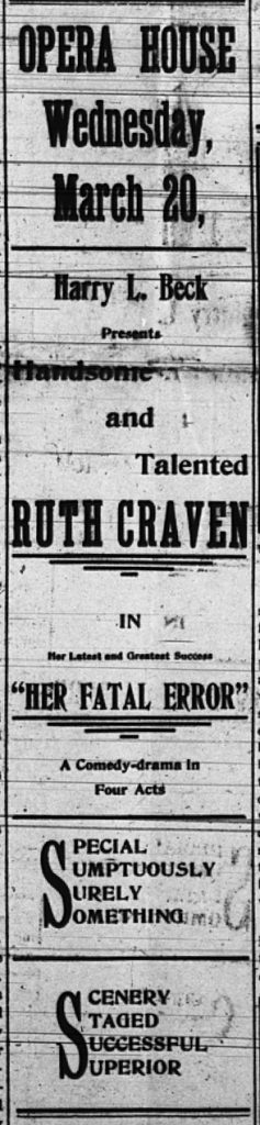 """Opera House Wednesday, March 20, Harry L. Beck Presents Handsome and Talented Ruth Craven in Her latest and greatest success, """"Her Fatal Error,"""" a comedy-drama in four acts. Special sumptuously surely something.  Scenery staged successful superior."""