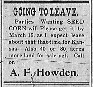 Going to Leave.  Parties wanting seed corn will please get it by March 15 as I expect leave about that time for Kansas.  Also 40 or 80 acres more land for sale yet.  Call on A. F. Howden.