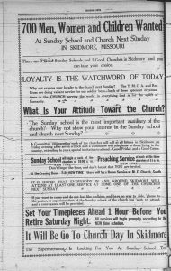 700 men, women and children wanted at Sunday School and church next Sunday in Skidmore, Missouri. There are 3 good Sunday Schools and 3 good churches in Skidmore and you can take your choice. Loyalty is the watchword of today. Why not express your loyalty to the church next Sunday? The Y. M. C. A. and Red Cross are doing valiant service for our soldier boys -- back of these splendid organizations is the church serving the world in everything that is for the uplift of humanity. What is your attitude toward the church? The Sunday school is the most important auxiliary of the church? Why not show your interest in the Sunday school and church next Sunday? A committee representing each of the churches will call at all homes in Skidmore on Friday evening after seven o'clock and a committee will telephone to those living in the country, extending to you a special invitation to attend. Good Friday and a Good Cause. Sunday School will begin at each of the churches at 10:00 a.m. Preaching service at each of the three churches at 11 a.m. Don't forget the hour, and don't forget that you are invited. At the evening hour -- 7:30 new time -- there will be a union service at the M. E. Church, South. It is hoped that everybody in and around Skidmore will attend at least one service at some one of the churches next Sunday. If you want to come and do not feel like walking, and have no way to ride, 'phone to the pastor, or superintendent of the Sunday school, of the church you wish to attend, and a conveyance will be provided. Set your timepieces ahead 1 hour before you retire Saturday night: All services will begin promptly according to the NEW time schedule. It will be Go To Church Day in Skidmore. The Superintendent is looking for you at Sunday School too!