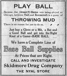 Advertisement: Play Ball. Because the Great (?) Game now being played at Chicago, between Taft and Roosevelt is a game of throwing mud, there is no reason for you to do so. Just buy a glove or a mit, a bat and a good ball and get into the right kind of a game -- base ball. We have a complete line of base ball supplies at prices that are right. Call and investigate Skidmore Drug Company, The Nyal Store.
