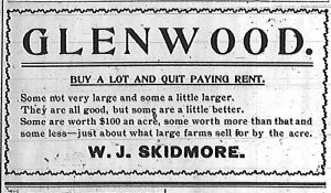 Glenwood.  Buy a lot and quit paying rent. Some not very large and some a little larger.  They are all good, but some are a little better.  Some are worth $100 an acre, some worth more than that and some less -- just about what large farms sell for by the acre.  W. J. Skidmore.