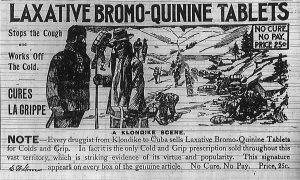 Laxative Bromo-Quinine Tablets stops the cough and works off the cold. Cures La Grippe.  No cure, no pay, price 25 cents.  Note -- Every druggist from Klondike to Cuba sells Laxative Bromo-Quinine Tablets for Cold and Grip.  In fact it is the only Cold and Grip prescription sold throughout this vast territory, which is striking evidence of its virtue and popularity.  This signature, E. W. Grove, appears on every box of the genuine article.  No Cure, No Pay.  Price, 25 cents.