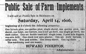 Public sale of farm implements.  I will sell at public sale in Skidmore on Saturday, April 14, 1906, beginning at 2 o'clock the following property:  One 14-inch plow, one garden plow, single shovel, one garden plow, two shovel, one lister, one harrow, one 2 row go-devil, one single go-devil, one stalk cutter.  One set double trees and single trees.  2 post hole diggers, one corn drill.  One check row corn planter.  One set work harness, 1 collar only.  Two jack screws.  One scoop shovel.  One log chain.  This machinery used one season.  Edward Pinkston, Administrator.