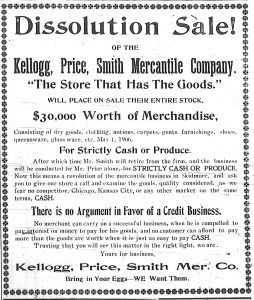 "Dissolution Sale!  of the Kellogg, Price, Smith Mercantile Company.  ""The Store That Has The Goods.""  Will place on sale their entire stock, $30,000 worth of merchandise, consisting of dry goods, clothing, notions, carpets, gents' furnishings, shoes, queensware, glass ware, etc., May 1, 1906.  For strictly cash or produce. After which time Mr. Smith will retire from the firm, and the business will be conducted by Mr. Price alone, for Strictly Cash or Produce.  Now this means a revolution of the mercantile business in Skidmore, and ask you to give our store a call and examine the goods, quality considered, as we fear no competitor, Chicago, Kansas City, or any other market on the same terms, Cash.  There is no Argument in favor of a credit business.  No merchant can carry on a successful business, when he is compelled to pay interest on money to pay for his goods, and no customer can afford to pay more than the goods are worth when it is just as easy to pay Cash.  Trusting that you will see this matter in the right light, we are, Yours for business, Kellogg, Price, Smith Mer. Co.  Bring in your Eggs -- We Want Them."