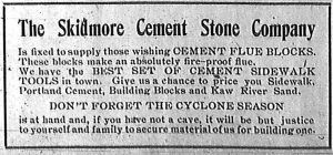 The Skidmore Cement Stone Company is fixed to supply those wishing cement flue blocks.  These blocks make an absolutely fire-proof flue.  We have the best set of cement sidewalk tools in town.  Give us a chance to price you Sidewalk, Portland Cement, Building Blocks and Kaw River Sand.  Don't forget the cyclone season is at hand and, if you have not a cave, it will be but justice to yourself and family to secure material of us for building one.