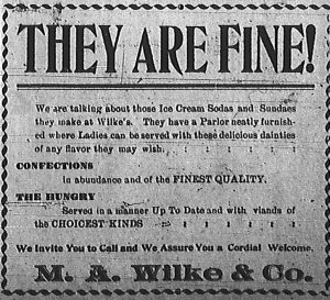 Advertisement: They Are Fine!  We are talking about those Ice Cream Sodas and Sundaes they make at Wilke's.  They have a Parlor neatly furnished where Ladies can be served with these delicious dainties of any flavor they may wish.  Confections in abundance and of the finest quality.  The hungry served in a manner up to date and with viands of the choicest kinds.  We invite you to call and we assure you a cordial welcome.  M. A. Wilke & Co.