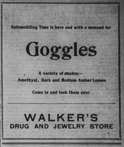 Advertisement: Automobiling Time is here and with a demand for Goggles. A variety of shades: Amethyst, Dark and Medium Amber Lenses. Come in and look them over. Walker's Drug and Jewelry Store.