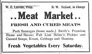 Meat Market, fresh and cured meats.  Pork sausages (home made), Swift's premium hams and bacon; full line Heinz's pickles and canned soups, kraut, cabbage and hominy.  Fresh vegetables every Saturday.  W. E. Linville, Proprietor.  D. W. McCool, in charge.