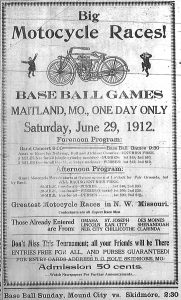 Big motorcycle races!  Baseball games.  Maitland, Mo., one day only, Saturday, June 29, 1912.  Forenoon program:  Band Concert, 9:00.  Base Ball Games 9:30.  Amateur races for Nodaway, Holt and Atchison Counties -- entries free.  5 miles free-for-all (single cylinder machine) - Purses:  1st $15; 2nd $10.  5 miles free-for-all (double cylinder machine) -- Purses:  1st $15; 2nd $10.  Afternoon program:  Grand Motorcycle Parade starts at Garage uptown at 1 o'clock for Fair Grounds, led by Band.  All Racing Entries Free.  25-mile free-for-all -- purses:  1st $40; 2nd $30.  20 mile, free-for-all -- Purses (4-horse) 1st $30; 2nd $20.  10 mile, free-for-all -- Purses: 1st $20; 2nd $10.  Greatest motorcycle races in N. W. Missouri. Contestants are all Expert Race Men.  Those already entered are from:  Omaha, St. Joseph, Des Moines, Lincoln, Kansas City, Shenandoah, Nebraska City, Chillicothe, Clarinda.  Don't miss this tournament; all your friends will be there.  Entries free for all, and purses guaranteed!  For entry cards address B. C. Holt, Skidmore, Mo.  Admission 50 cents.  Watch Newspapers for further announcements.  Base Ball Sunday, Mound City vs. Skidmore, 2:30